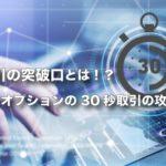30秒取引の突破口とは!?バイナリーオプションの30秒取引の攻略法を公開