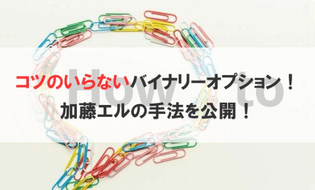 コツのいらないバイナリーオプション!加藤エルの手法を公開!